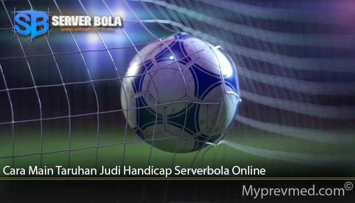 Cara Main Taruhan Judi Handicap Serverbola Online