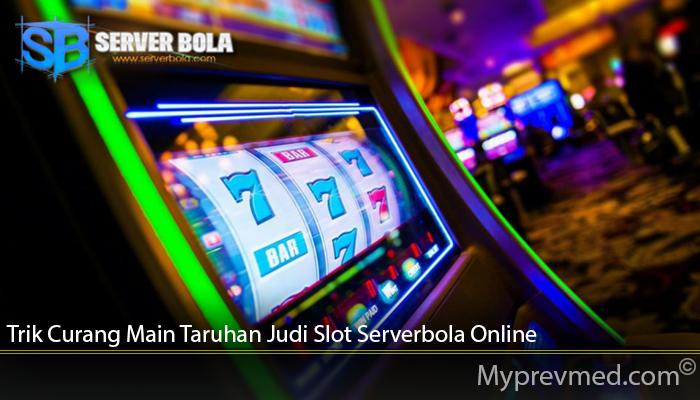 Trik Curang Main Taruhan Judi Slot Serverbola Online